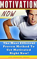 Motivation: Motivation NOW - The Most Efficient, Proven Method to Get Motivated Right Now!: Motivation