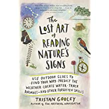 The Lost Art of Reading Nature's Signs: Use Outdoor Clues to Find Your Way, Predict the Weather, Locate Water, Track Animals—and Other Forgotten Skills