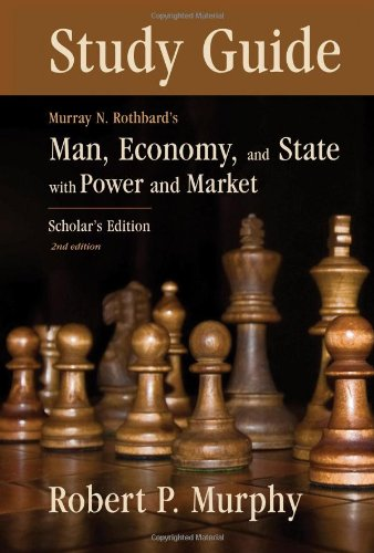 Study Guide to Murray N. Rothbard's: Man, Economy and State with Power and Market, Scholar's Edition (Man Economy And State With Power And Market)