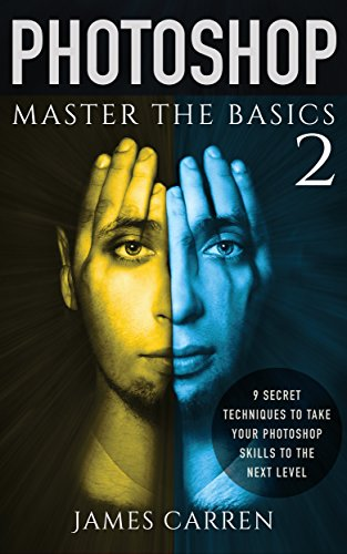 PHOTOSHOP: Master The Basics of Photoshop 2 - 9 Secret Techniques to Take Your Photoshop Skills to The Next Level (Photoshop, Photoshop CC, Photoshop CS6, Photography, Digital Photography)