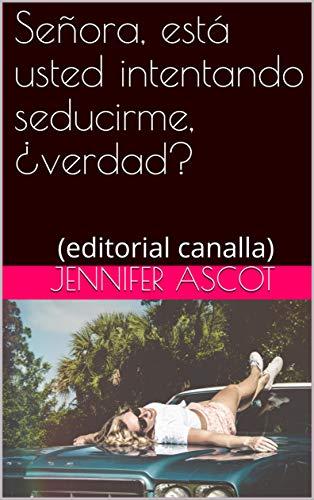 Señora, está usted intentando seducirme, ¿verdad?: (editorial canalla) por Jennifer Ascot