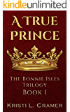 A True Prince: A Young Adult Historical Fantasy (The Bonnie Isles Trilogy Book 1)