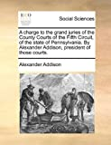 A Charge to the Grand Juries of the County Courts of the Fifth Circuit, of the State of Pennsylvania by Alexander Addison, President of Those Courts, Alexander Addison, 1140719076