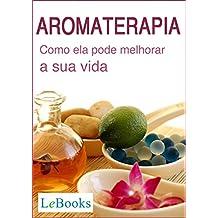 Aromaterapia: Como ela pode melhorar a sua vida (Coleção Terapias Naturais)