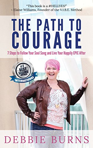 The Path to Courage: 7 Steps to Follow Your Soul Song and Live Your Happily EPIC After