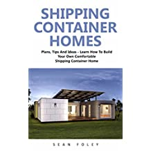 Shipping Container Homes: Plans, Tips And Ideas - Learn How To Build Your Own Comfortable Shipping Container Home!