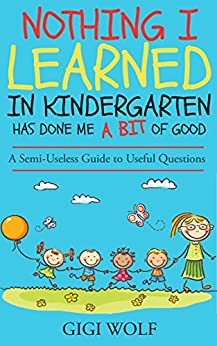 Nothing I Learned in Kindergarten Has Done Me a Bit of Good: A Semi-Useless Guide to Useful Questions. by [Wolf, Gigi]