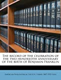The Record of the Celebration of the Two Hundredth Anniversary of the Birth of Benjamin Franklin, I. Minis 1847-1925 Hays, 1172319928