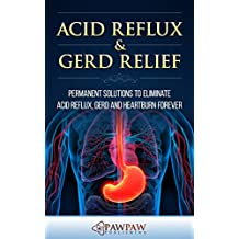 Acid Reflux & GERD Relief: Permanent Solutions to Eliminate Acid Reflux, GERD and Heartburn Forever