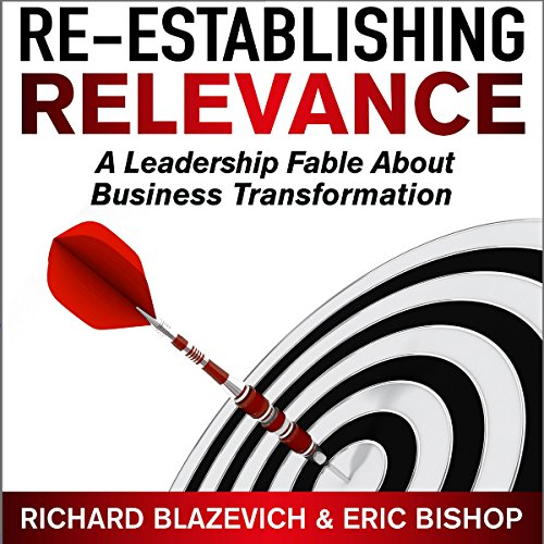Re-Establishing Relevance: A Leadership Fable About Business Transformation