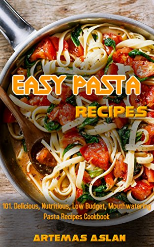 Easy Pasta Recipes: 101. Delicious, Nutritious, Low Budget, Mouthwatering Pasta Recipes Cookbook by Artemas Aslan