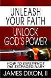 Unleash Your Faith--Unlock God's Power, James  Dixon, 0979319277
