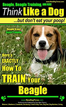 Beagle, Beagle Training AAA AKC: Think Like a Dog, But Don't Eat Your Poop! | Beagle Breed Expert Training |: Here's EXACTLY How To TRAIN Your Beagle by [Pearce, Paul Allen]
