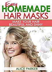 EASY Homemade Hair Masks: Natural Recipes To Make Your Hair Beautiful and Shiny (English Edition)