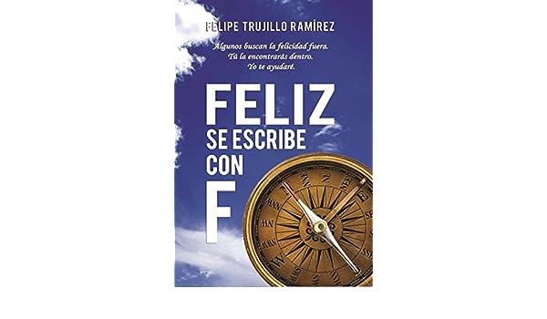 Feliz se escribe con F eBook: Felipe Trujillo Ramírez: Amazon.es: Tienda Kindle