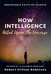 How Intelligence Acted Upon The Universe: Observable Facts Of Science