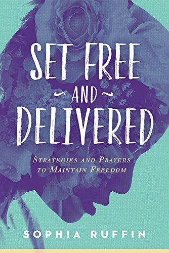 Set Free and Delivered: Strategies and Prayers to Maintain Freedom