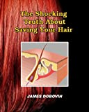 img - for The Shocking Truth About Saving Your Hair: Secrets You Need to Know About Losing Hair So You Can Stop From Going Bald book / textbook / text book