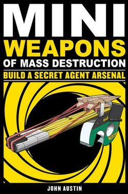 John Austin: Mini Weapons of Mass Destruction 2 : Build a Secret Agent Arsenal (Paperback); 2011 Edition