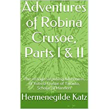 Adventures of Robina Crusoe, Parts I & II: The strange surprising Adventures of Robina Crusoe of Taronto, Scholar of Manners