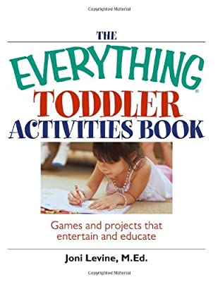 The Everything Toddler Activities Book Games And Projects That Entertain And Educate Everything Parenting by Adams Media