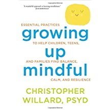 Growing Up Mindful: Essential Practices to Help Children, Teens, and Families Find Balance, Calm, and Resilience