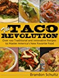 The Taco Revolution: Over 100 Traditional and Innovative Recipes to Master America's New Favorite Food