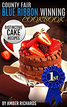 County Fair Blue Ribbon Winning Cookbook: Distinctive Cake Recipes by [Richards, Amber]