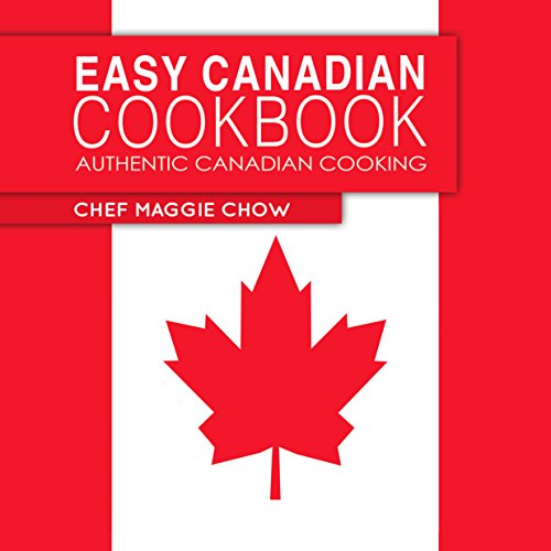 Easy Canadian Cookbook: Authentic Canadian Cooking (Canada, Canadian Recipes, Canadian Cookbook, Canadian Cooking, Canadian Food Book 1) by Chef Maggie Chow