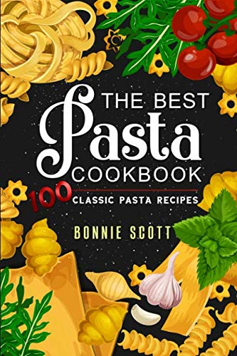 The Best Pasta Cookbook: 100 Classic Pasta Recipes by Bonnie Scott