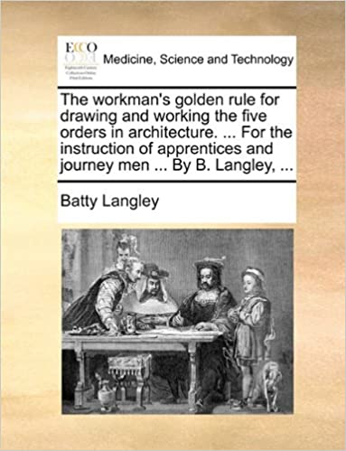The workman's golden rule for drawing and working the five orders in architecture. ... For the instruction of apprentices and journey men ... By B. Langley, ...