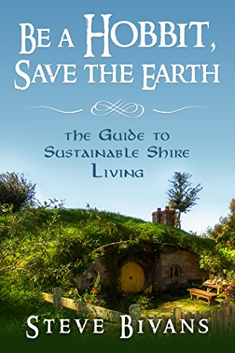 Be a Hobbit, Save the Earth: the Guide to Sustainable Shire Living by [Bivans, Steve]