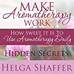 Make Aromatherapy Work: How Sweet It Is to Use Aromatherapy Daily: Hidden Secrets | Helga Shaffer
