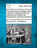 The Dartmouth College Case a Study of Its Authority and Influence As Shown by Subsequent Judicial Citations, Seymour D. Thompson, 1275069096