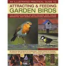 The Illustrated Practical Guide to Birds in the Garden: The Complete Book of Bird Feeders, Bird Tables, Birdbaths, Nest Boxes and Backyard Birdwatching