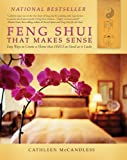 Feng Shui That Makes Sense: Easy Ways to Create a Home That Feels As Good As It Looks