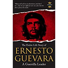 ERNESTO GUEVARA: A Guerrilla Leader. The Entire Life Story (GREAT BIOGRAPHIES)