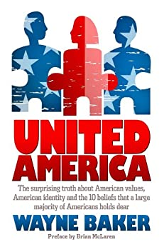 United America: The surprising truth about American values, American identity and the 10 beliefs that a large majority of Americans hold dear by [Baker, Wayne]