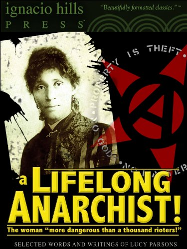 A Lifelong Anarchist! Selected Words and Writings of Lucy Parsons. (An Anarchy Classic!)