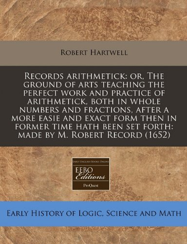Download Records arithmetick: or, The ground of arts teaching the perfect work and practice of arithmetick, both in whole numbers and fractions, after a more ... set forth: made by M. Robert Record (1652) pdf epub