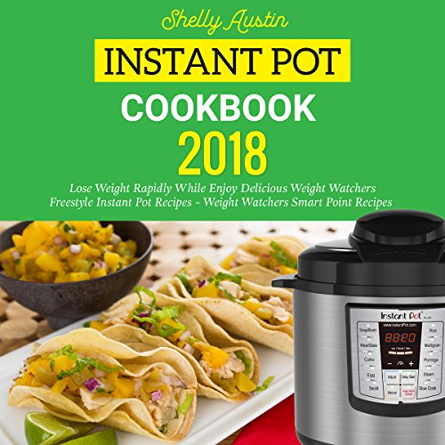 Instant Pot Cookbook 2018: Lose Weight Rapidly While Enjoy Delicious Weight Watchers Freestyle Instant Pot Recipes - Weight Watchers Smart Point Recipes by Shelly Austin