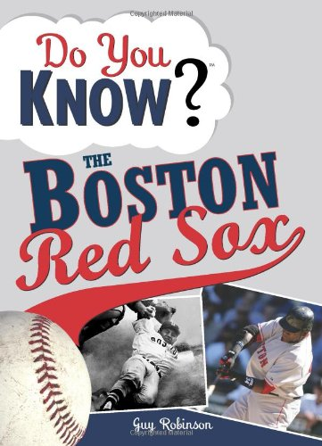 Do You Know the Boston Red Sox?: Test your expertise with these fastball questions (and a few curves) about your favorite team's hurlers, sluggers, stats and most memorable moments (Boston Red Sox Trivia Games)