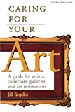 Caring for Your Art: A Guide for Artists, Collectors, Galleries, and Art Institutions