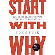 Start with Why: How Great Leaders Inspire Everyone to Take Action: Written by Simon Sinek, 2012 Edition, (Reprint) Publisher: Portfolio Trade [Paperback]