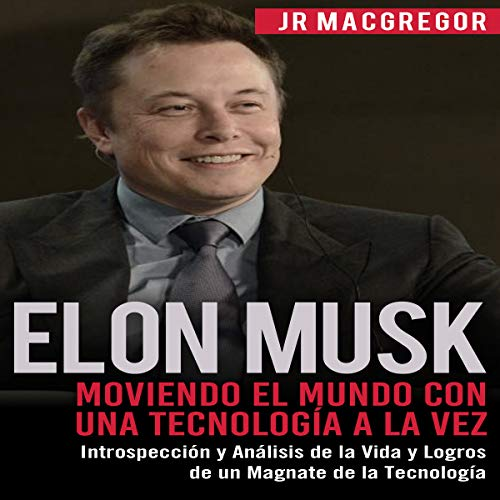 Elon Musk: Moviendo el Mundo con Una Tecnología a la Vez [Elon Musk: Moving the World One Technology at a Time]: Introspección y Análisis de la Vida y Logros de un Magnate ... Tecnología (Visionarios Billonarios Book 2)