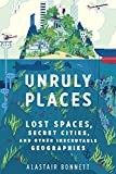 Unruly Places: Lost Spaces, Secret Cities, and Other Inscrutable Geographies