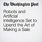 Robots and Artificial Intelligence Set to Upend the Art of Making a Sale | Sarah Halzack