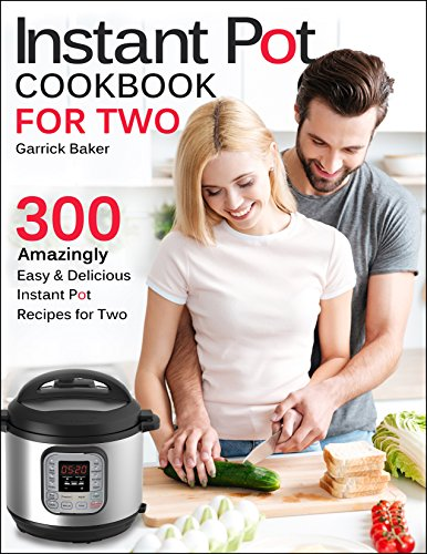 Instant Pot Cookbook for Two: 300 Amazingly Easy & Delicious Instant Pot Recipes for Two (Pressure Cooker Recipes for Two) by Garrick Baker