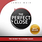 The Perfect Close: The Secret to Closing Sales - the Best Selling Practices & Techniques for Closing the Deal | James Muir