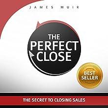 The Perfect Close: The Secret to Closing Sales - the Best Selling Practices & Techniques for Closing the Deal | Livre audio Auteur(s) : James Muir Narrateur(s) : James Muir
